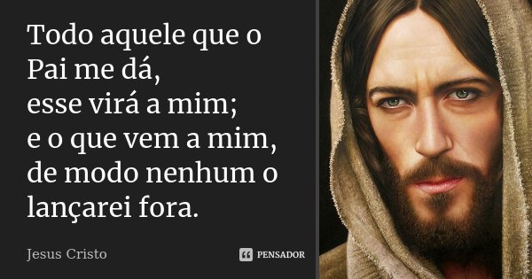 Todo aquele que o Pai me dá, esse virá a mim; e o que vem a mim, de modo nenhum o lançarei fora.... Frase de Jesus Cristo.