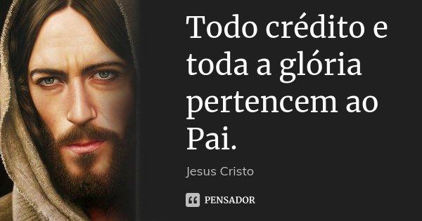 Todo crédito e toda a glória pertencem ao Pai.... Frase de Jesus Cristo.