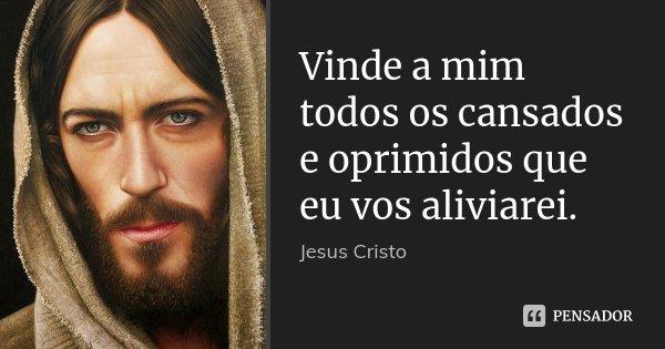 Vinde a mim todos os cansados e oprimidos que eu vos aliviarei.... Frase de Jesus Cristo.