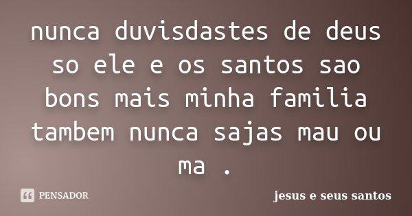 nunca duvisdastes de deus so ele e os santos sao bons mais minha familia tambem nunca sajas mau ou ma .... Frase de jesus e seus santos.