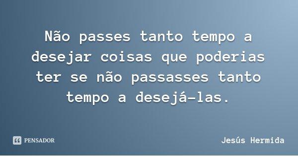 Não passes tanto tempo a desejar coisas que poderias ter se não passasses tanto tempo a desejá-las.... Frase de Jesús Hermida.