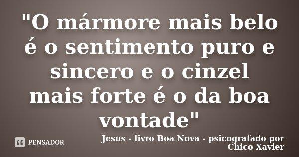 """""""O mármore mais belo é o sentimento puro e sincero e o cinzel mais forte é o da boa vontade""""... Frase de Jesus - livro Boa Nova - psicografado por Chico Xavier."""