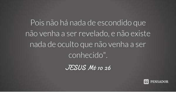 """Pois não há nada de escondido que não venha a ser revelado, e não existe nada de oculto que não venha a ser conhecido"""".... Frase de JESUS Mt 10 26."""
