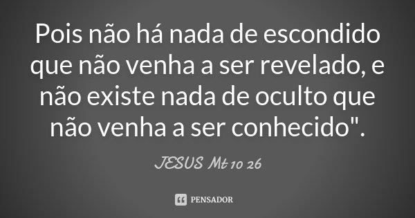 """Pois não há nada de escondido que não venha a ser revelado, e não existe nada de oculto que não venha a ser conhecido"""".... Frase de (JESUS Mt 10 26)."""