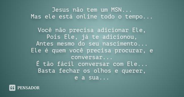 Jesus não tem um MSN... Mas ele está online todo o tempo... Você não precisa adicionar Ele, Pois Ele, já te adicionou, Antes mesmo do seu nascimento... Ele é qu... Frase de Desconhecido.