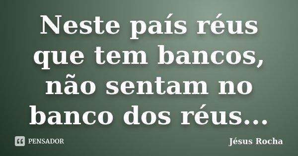Neste país réus que tem bancos, não sentam no banco dos réus...... Frase de Jésus Rocha.