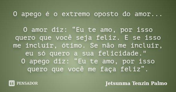 """O apego é o extremo oposto do amor... O amor diz: """"Eu te amo, por isso quero que você seja feliz. E se isso me incluir, ótimo. Se não me incluir, eu só quero a ... Frase de Jetsunma Tenzin Palmo."""