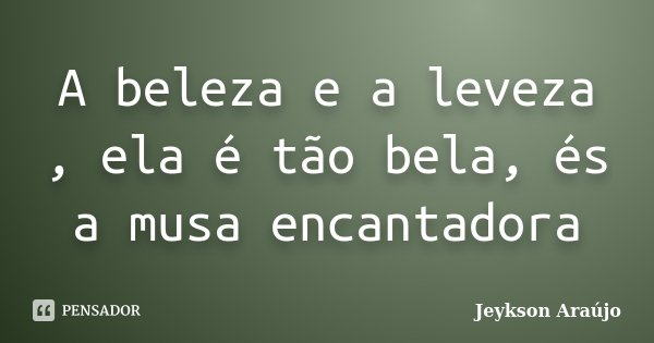 A beleza e a leveza , ela é tão bela, és a musa encantadora... Frase de Jeykson Araújo.