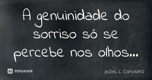A genuinidade do sorriso só se percebe nos olhos...... Frase de Jeziel L. Carvalho.