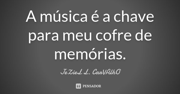A música é a chave para meu cofre de memórias.... Frase de Jeziel L. Carvalho.