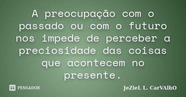 A preocupação com o passado ou com o futuro nos impede de perceber a preciosidade das coisas que acontecem no presente.... Frase de Jeziel L. Carvalho.
