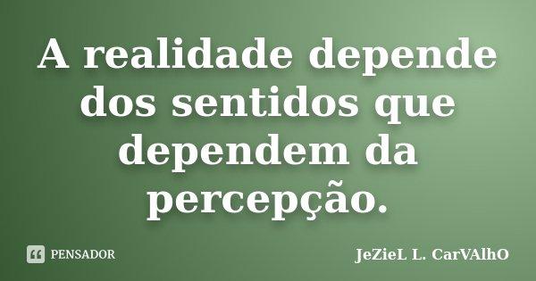 A realidade depende dos sentidos que dependem da percepção.... Frase de Jeziel L. Carvalho.