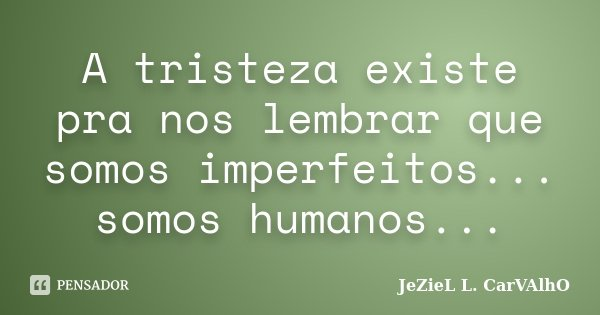 A tristeza existe pra nos lembrar que somos imperfeitos... somos humanos...... Frase de Jeziel L. Carvalho.