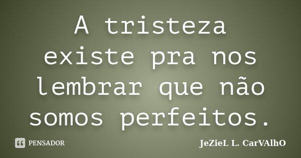 A tristeza existe pra nos lembrar que não somos perfeitos.... Frase de Jeziel L. Carvalho.