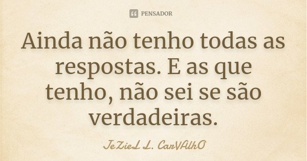Ainda não tenho todas as respostas. E as que tenho, não sei se são verdadeiras.... Frase de Jeziel L. Carvalho.