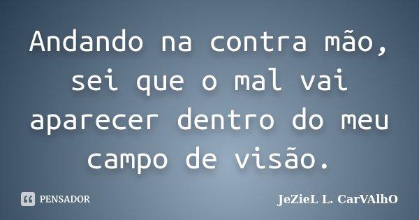 Andando na contra mão, sei que o mal vai aparecer dentro do meu campo de visão.... Frase de Jeziel L. Carvalho.