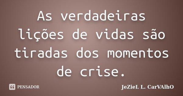 As verdadeiras lições de vidas são tiradas dos momentos de crise.... Frase de Jeziel L. Carvalho.