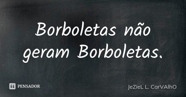 Borboletas não geram Borboletas.... Frase de Jeziel L. Carvalho.