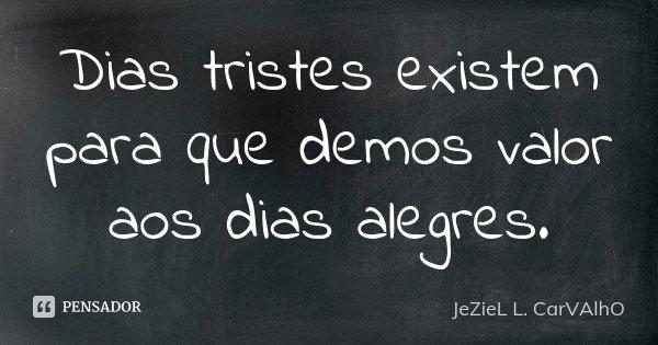 Dias tristes existem para que demos valor aos dias alegres.... Frase de Jeziel L. Carvalho.