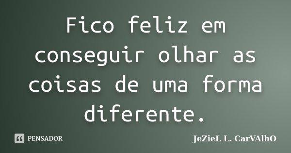 Fico feliz em conseguir olhar as coisas de uma forma diferente.... Frase de Jeziel L. Carvalho.