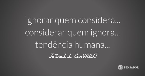 Ignorar quem considera... considerar quem ignora... tendência humana...... Frase de Jeziel L. Carvalho.