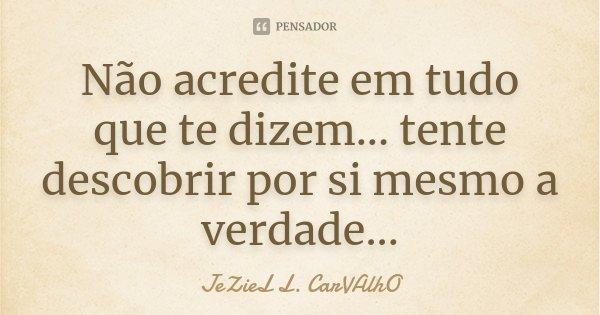 Não acredite em tudo que te dizem... tente descobrir por si mesmo a verdade...... Frase de JeZieL L. CarVAlhO.
