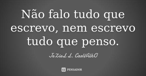 Não falo tudo que escrevo, nem escrevo tudo que penso.... Frase de Jeziel L. Carvalho.