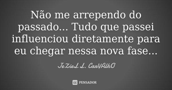 Não me arrependo do passado... Tudo que passei influênciou diretamente para eu chegar nessa Nova Fase...... Frase de Jeziel L. Carvalho.