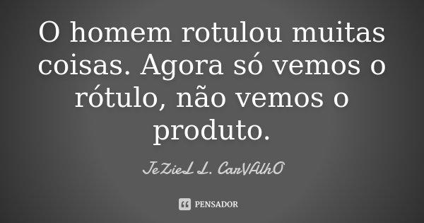 O homem rotulou muitas coisas. Agora só vemos o rótulo, não vemos o produto.... Frase de Jeziel L. Carvalho.