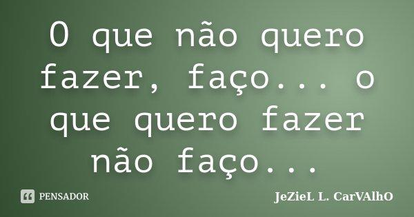 O que não quero fazer, faço... o que quero fazer não faço...... Frase de Jeziel L. Carvalho.
