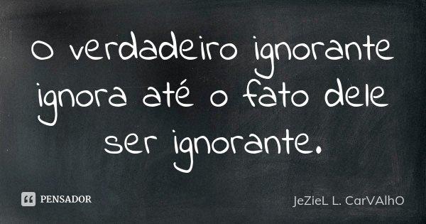 O verdadeiro ignorante ignora até o fato dele ser ignorante.... Frase de Jeziel L. Carvalho.