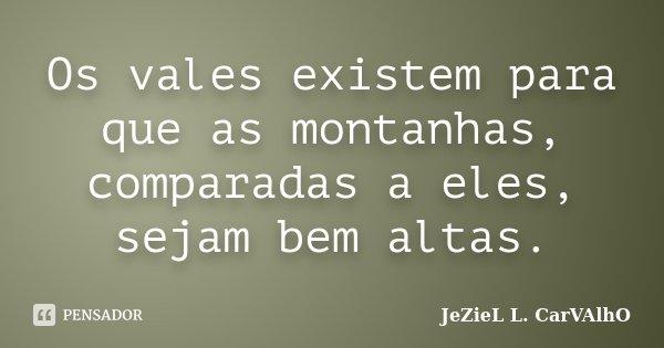 Os vales existem para que as montanhas, comparadas a eles, sejam bem altas.... Frase de Jeziel L. Carvalho.