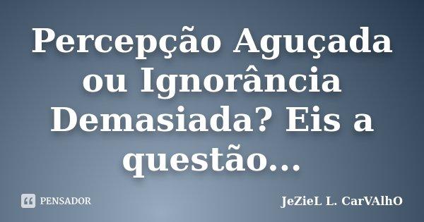 Percepção Aguçada ou Ignorância Demasiada? Eis a questão...... Frase de Jeziel L. Carvalho.