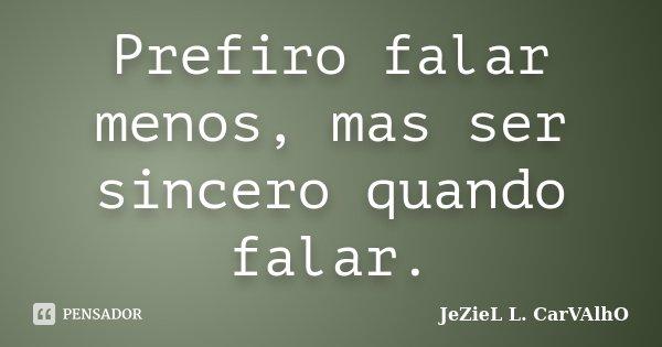 Prefiro falar menos, mas ser sincero quando falar.... Frase de Jeziel L. Carvalho.
