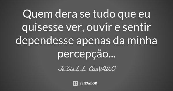 Quem dera se tudo que eu quisesse ver, ouvir e sentir dependesse apenas da minha percepção...... Frase de Jeziel L. Carvalho.
