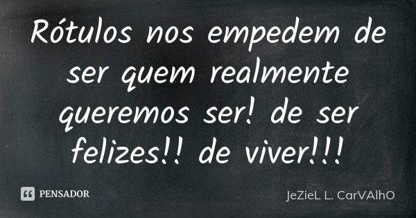 Rótulos nos empedem de ser quem realmente queremos ser! de ser felizes!! de viver!!!... Frase de Jeziel L. Carvalho.
