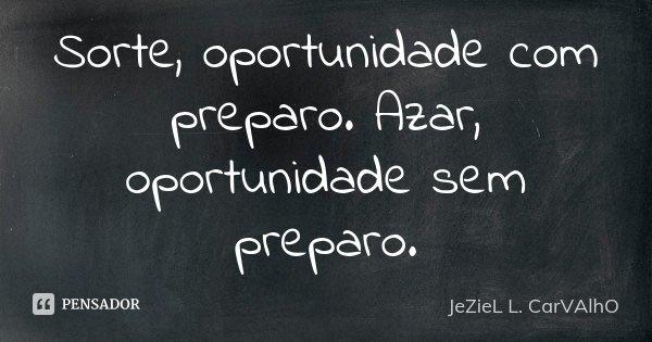 Sorte, oportunidade com preparo. Azar, oportunidade sem preparo.... Frase de Jeziel L. Carvalho.