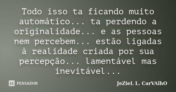Todo isso ta ficando muito automático... ta perdendo a originalidade... e as pessoas nem percebem... estão ligadas à realidade criada por sua percepção... lamen... Frase de Jeziel L. Carvalho.