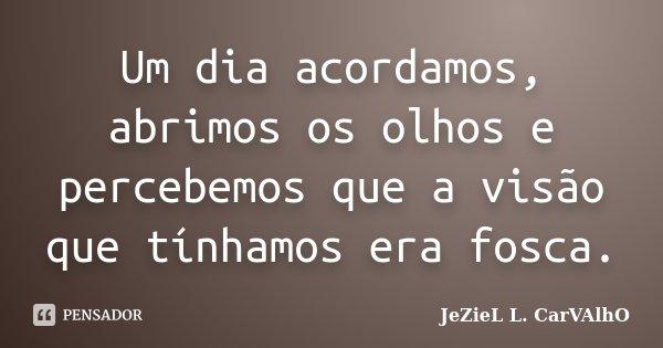 Um dia acordamos, abrimos os olhos e percebemos que a visão que tínhamos era fosca.... Frase de Jeziel L. Carvalho.