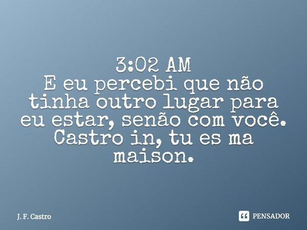 3:02 AM E eu percebi que não tinha outro lugar para eu estar, senão com você. Castro in, tu es ma maison.... Frase de J. F. Castro.