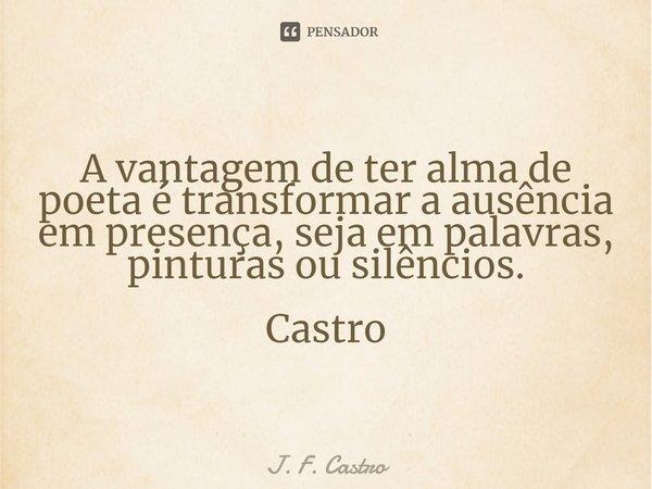 A vantagem de ter alma de poeta é transformar a ausência em presença, seja em palavras, pinturas ou silêncios. Castro... Frase de J. F. Castro.