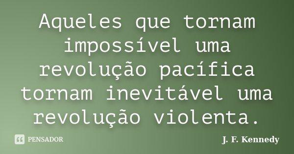 Aqueles que tornam impossível uma revolução pacífica tornam inevitável uma revolução violenta.... Frase de J. F. Kennedy.