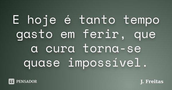 E hoje é tanto tempo gasto em ferir, que a cura torna-se quase impossível.... Frase de J.Freitas.