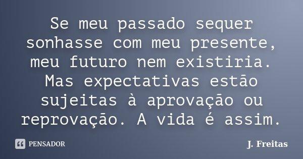 Se meu passado sequer sonhasse com meu presente, meu futuro nem existiria. Mas expectativas estão sujeitas à aprovação ou reprovação. A vida é assim.... Frase de J.Freitas.