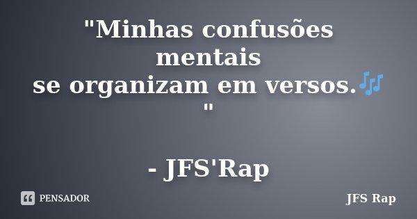 """""""Minhas confusões mentais se organizam em versos.🎶"""" - JFS'Rap... Frase de JFS Rap."""