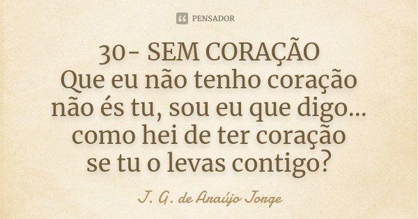 30- SEM CORAÇÃO Que eu não tenho coração não és tu, sou eu que digo... como hei de ter coração se tu o levas contigo?... Frase de J.G. de Araujo Jorge.