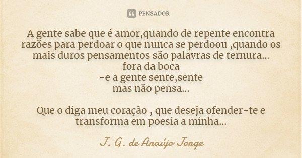 A gente sabe que é amor,quando de repente encontra razões para perdoar o que nunca se perdoou ,quando os mais duros pensamentos são palavras de ternura... fora ... Frase de J. G. de Araújo Jorge.