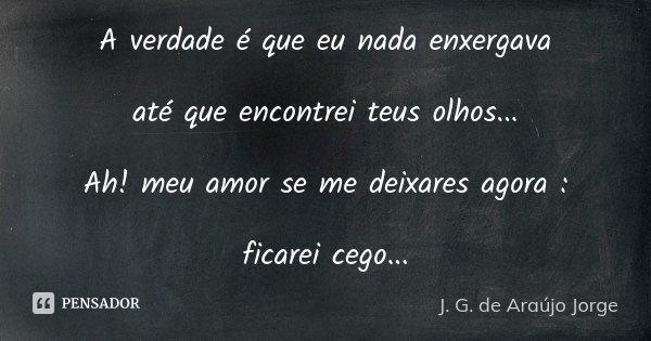 A verdade é que eu nada enxergava até que encontrei teus olhos... Ah! meu amor se me deixares agora : ficarei cego...... Frase de J.G. de Araujo Jorge.