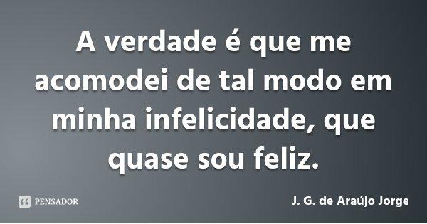 A verdade é que me acomodei de tal modo em minha infelicidade, que quase sou feliz.... Frase de J. G. de Araújo Jorge.