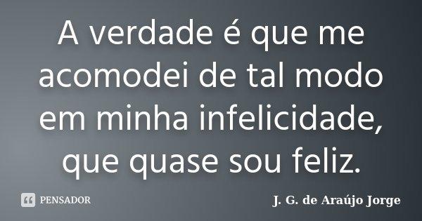 A verdade é que me acomodei de tal modo em minha infelicidade, que quase sou feliz.... Frase de J. G. de Araujo Jorge.